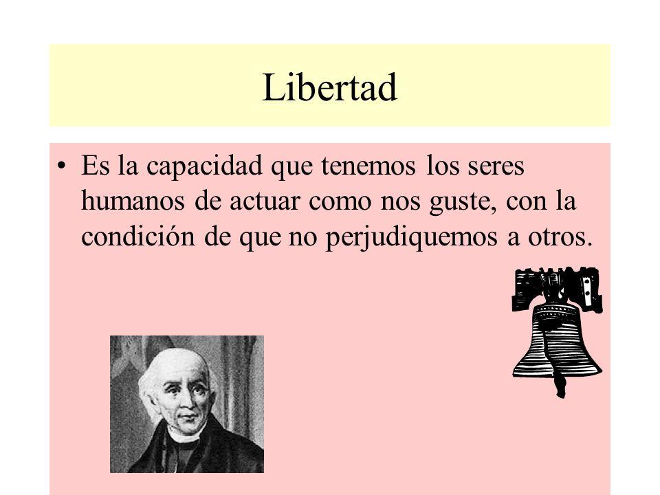 Libertad Es la capacidad que tenemos los seres humanos de actuar como nos guste, con la condición de que no perjudiquemos a otros.
