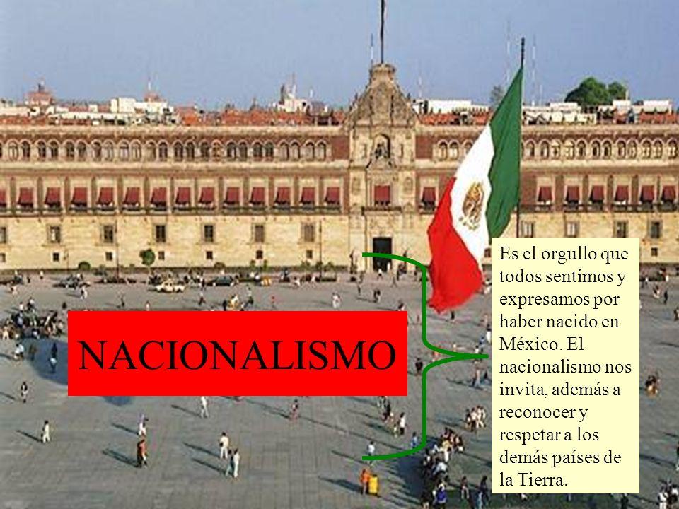 Es el orgullo que todos sentimos y expresamos por haber nacido en México. El nacionalismo nos invita, además a reconocer y respetar a los demás países de la Tierra.