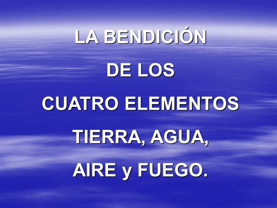 LA BENDICIÓN DE LOS CUATRO ELEMENTOS TIERRA, AGUA, AIRE y FUEGO.