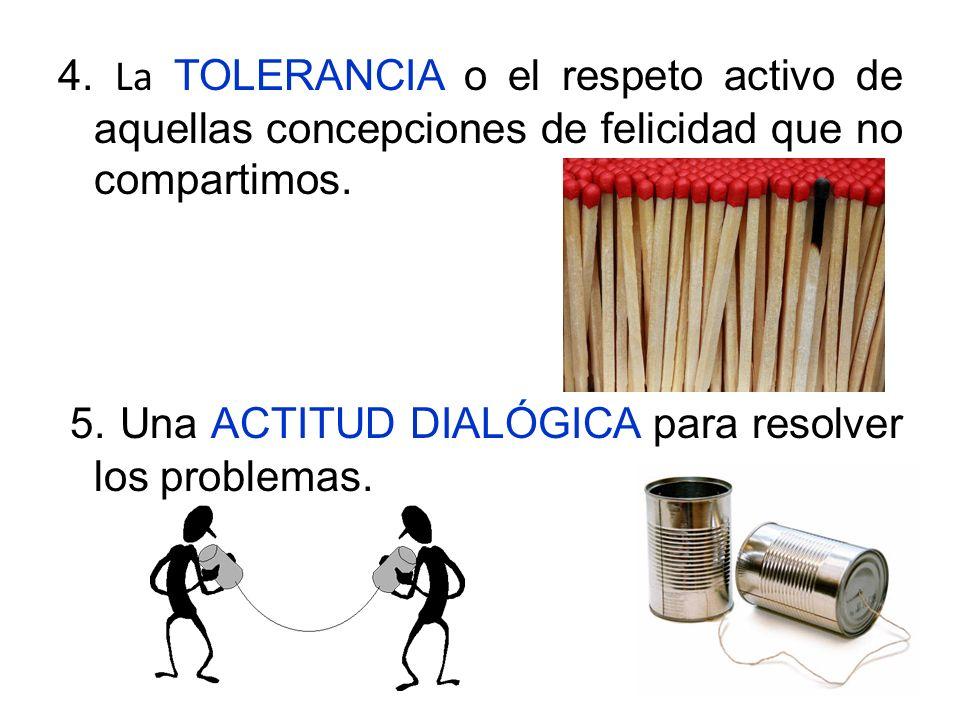 4. La TOLERANCIA o el respeto activo de aquellas concepciones de felicidad que no compartimos.