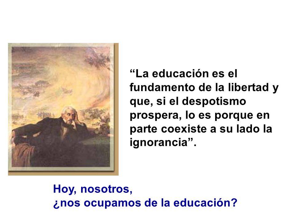 La educación es el fundamento de la libertad y que, si el despotismo prospera, lo es porque en parte coexiste a su lado la ignorancia .
