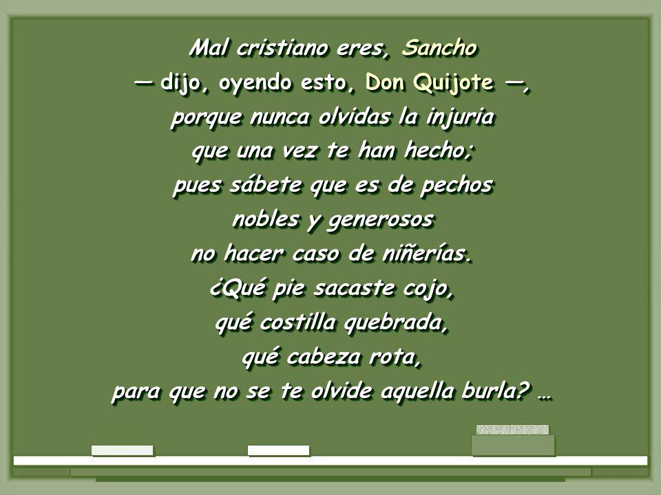 Mal cristiano eres, Sancho — dijo, oyendo esto, Don Quijote —,