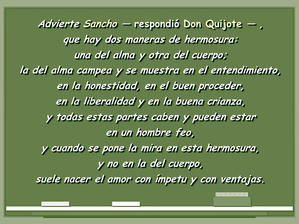 Advierte Sancho — respondió Don Quijote — ,