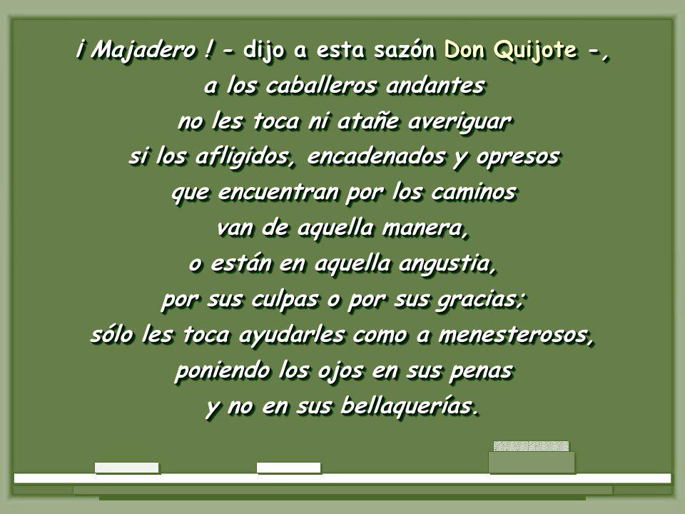 ¡ Majadero ! - dijo a esta sazón Don Quijote -,