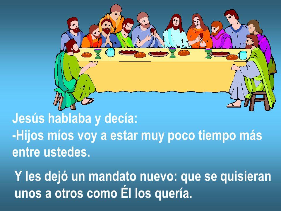 Jesús hablaba y decía: -Hijos míos voy a estar muy poco tiempo más. entre ustedes. Y les dejó un mandato nuevo: que se quisieran.