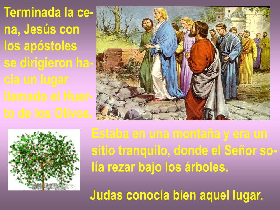 Terminada la ce- na, Jesús con. los apóstoles. se dirigieron ha- cia un lugar. llamado el Huer-