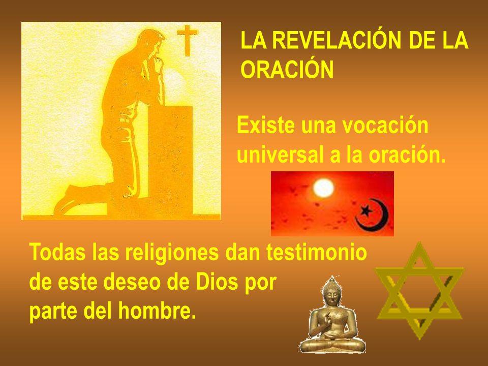 LA REVELACIÓN DE LA ORACIÓN. Existe una vocación. universal a la oración. Todas las religiones dan testimonio.