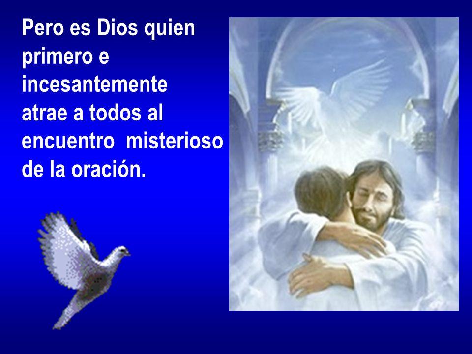 Pero es Dios quien primero e incesantemente atrae a todos al encuentro misterioso de la oración.