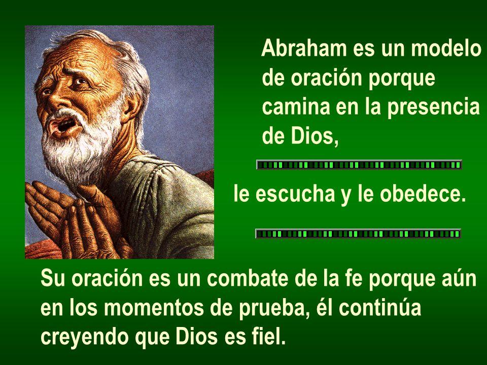 Abraham es un modelo de oración porque. camina en la presencia. de Dios, le escucha y le obedece.
