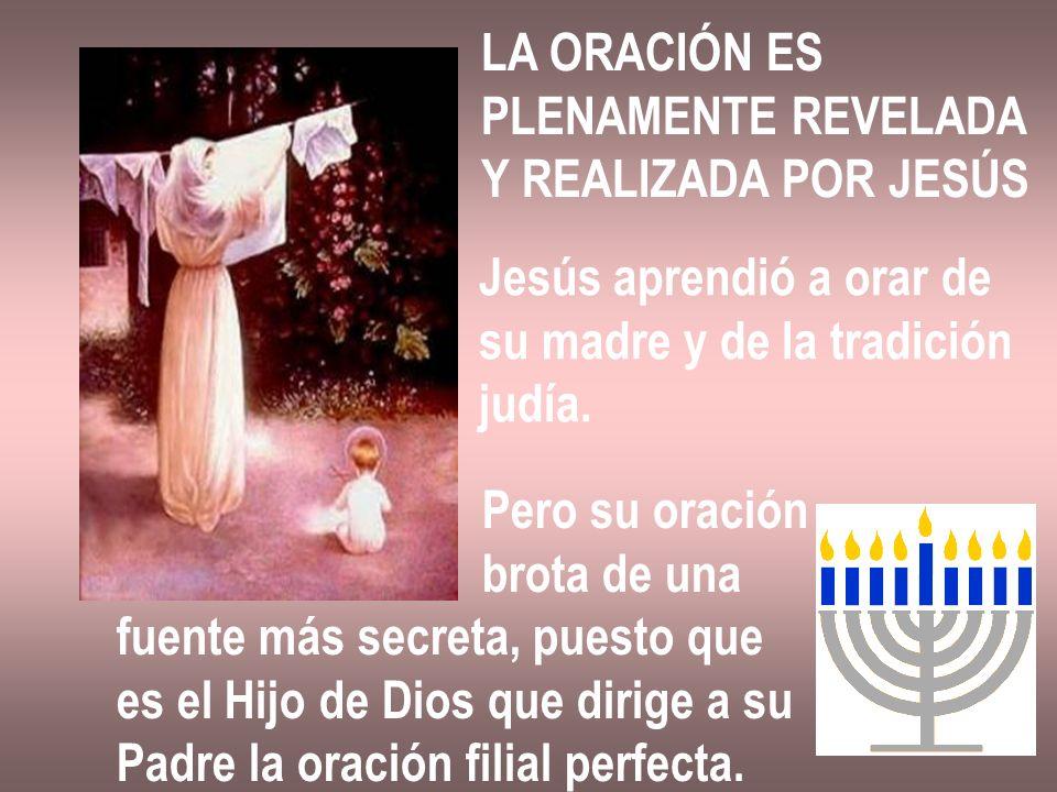 LA ORACIÓN ES PLENAMENTE REVELADA. Y REALIZADA POR JESÚS. Jesús aprendió a orar de. su madre y de la tradición.