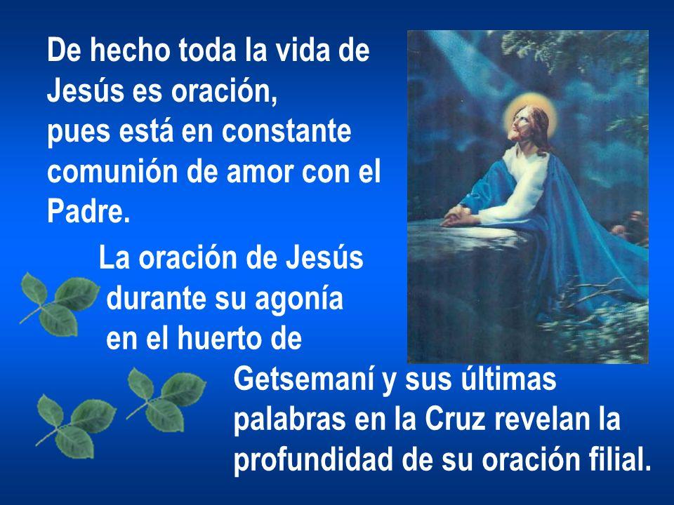 De hecho toda la vida de Jesús es oración, pues está en constante. comunión de amor con el. Padre.