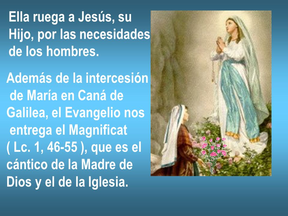 Ella ruega a Jesús, su Hijo, por las necesidades. de los hombres. Además de la intercesión. de María en Caná de.