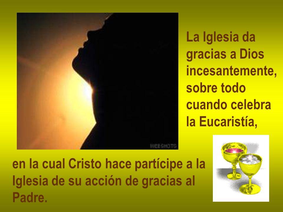 La Iglesia da gracias a Dios. incesantemente, sobre todo. cuando celebra. la Eucaristía, en la cual Cristo hace partícipe a la.