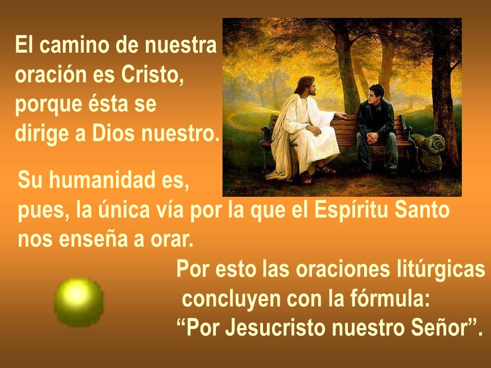 El camino de nuestra oración es Cristo, porque ésta se. dirige a Dios nuestro. Su humanidad es, pues, la única vía por la que el Espíritu Santo.