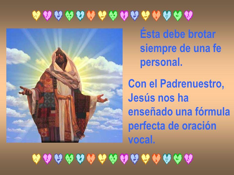 Ésta debe brotar siempre de una fe. personal. Con el Padrenuestro, Jesús nos ha. enseñado una fórmula.