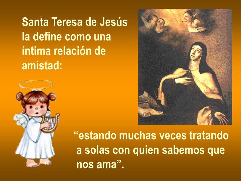 Santa Teresa de Jesús la define como una. íntima relación de. amistad: estando muchas veces tratando.