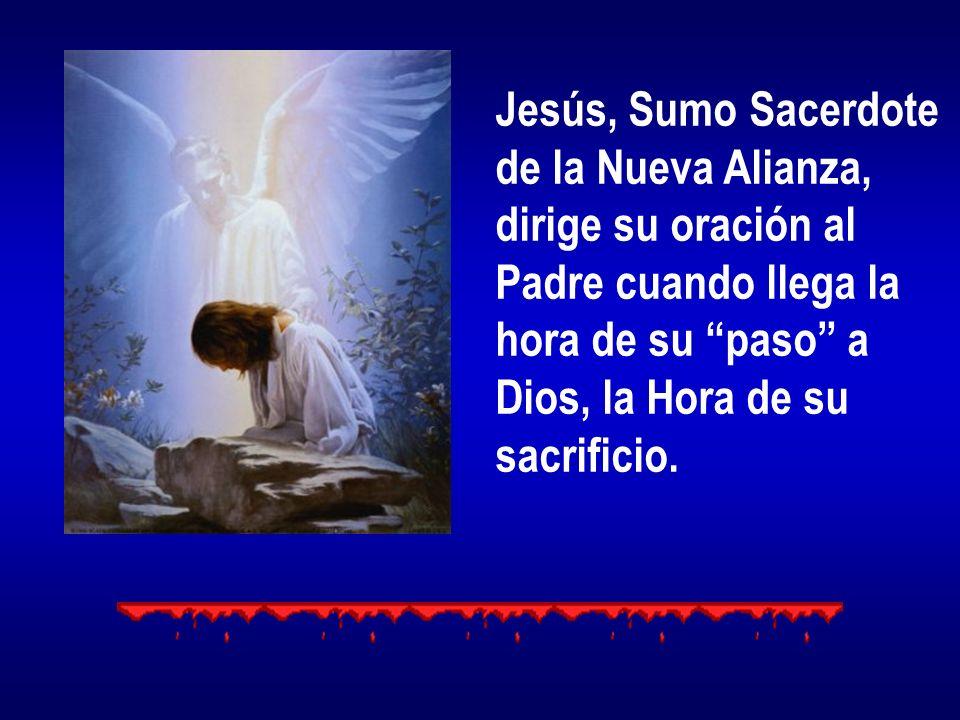 Jesús, Sumo Sacerdote de la Nueva Alianza, dirige su oración al. Padre cuando llega la. hora de su paso a.