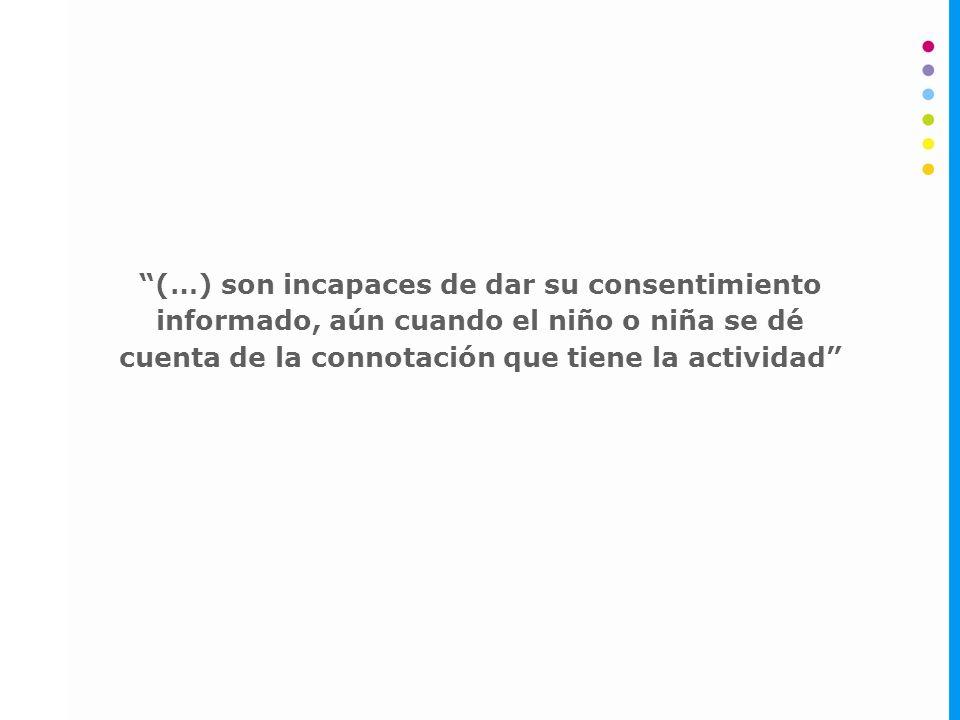 (…) son incapaces de dar su consentimiento informado, aún cuando el niño o niña se dé cuenta de la connotación que tiene la actividad