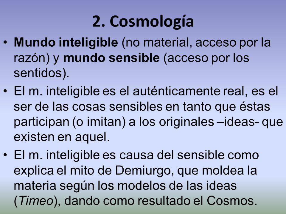 2. Cosmología Mundo inteligible (no material, acceso por la razón) y mundo sensible (acceso por los sentidos).