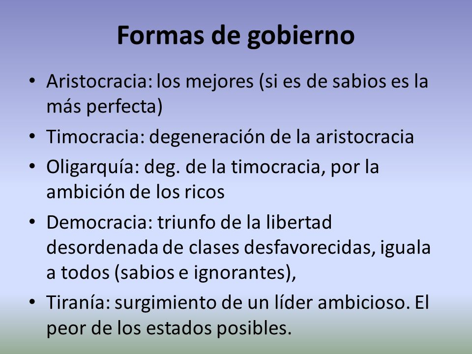 Formas de gobierno Aristocracia: los mejores (si es de sabios es la más perfecta) Timocracia: degeneración de la aristocracia.