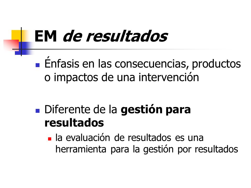 EM de resultadosÉnfasis en las consecuencias, productos o impactos de una intervención. Diferente de la gestión para resultados.