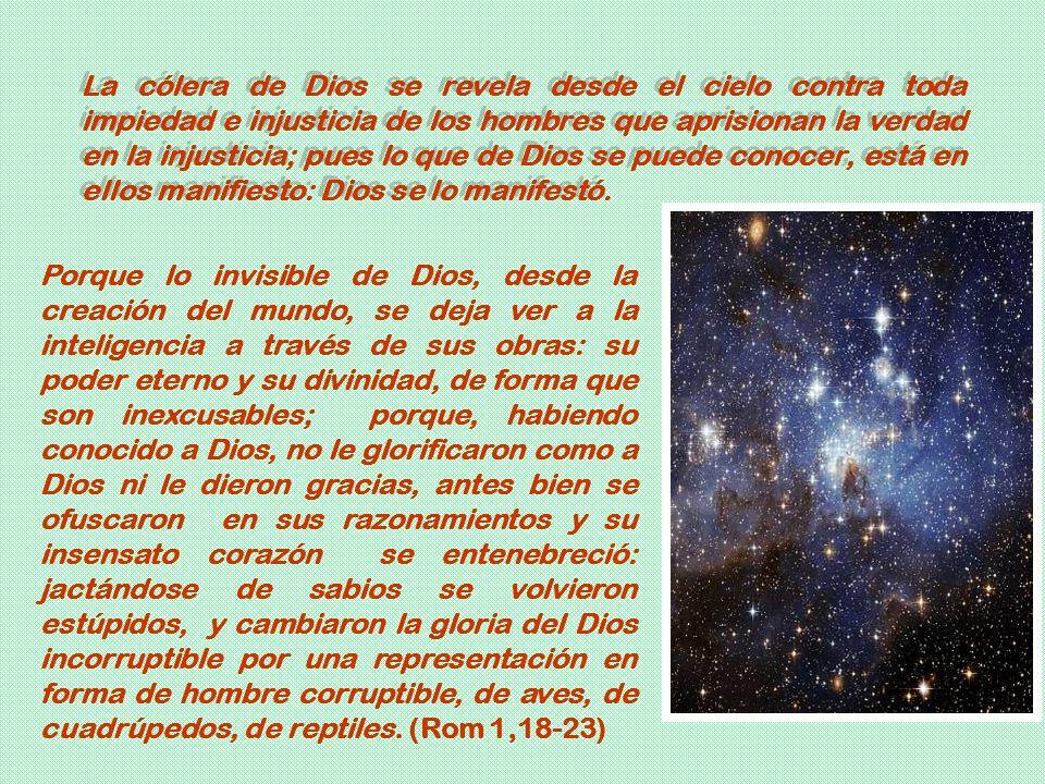 La cólera de Dios se revela desde el cielo contra toda impiedad e injusticia de los hombres que aprisionan la verdad en la injusticia; pues lo que de Dios se puede conocer, está en ellos manifiesto: Dios se lo manifestó.