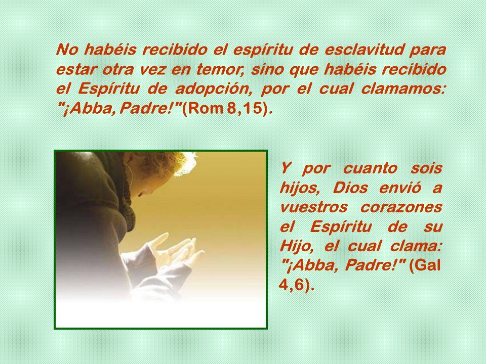 No habéis recibido el espíritu de esclavitud para estar otra vez en temor, sino que habéis recibido el Espíritu de adopción, por el cual clamamos: ¡Abba, Padre! (Rom 8,15).