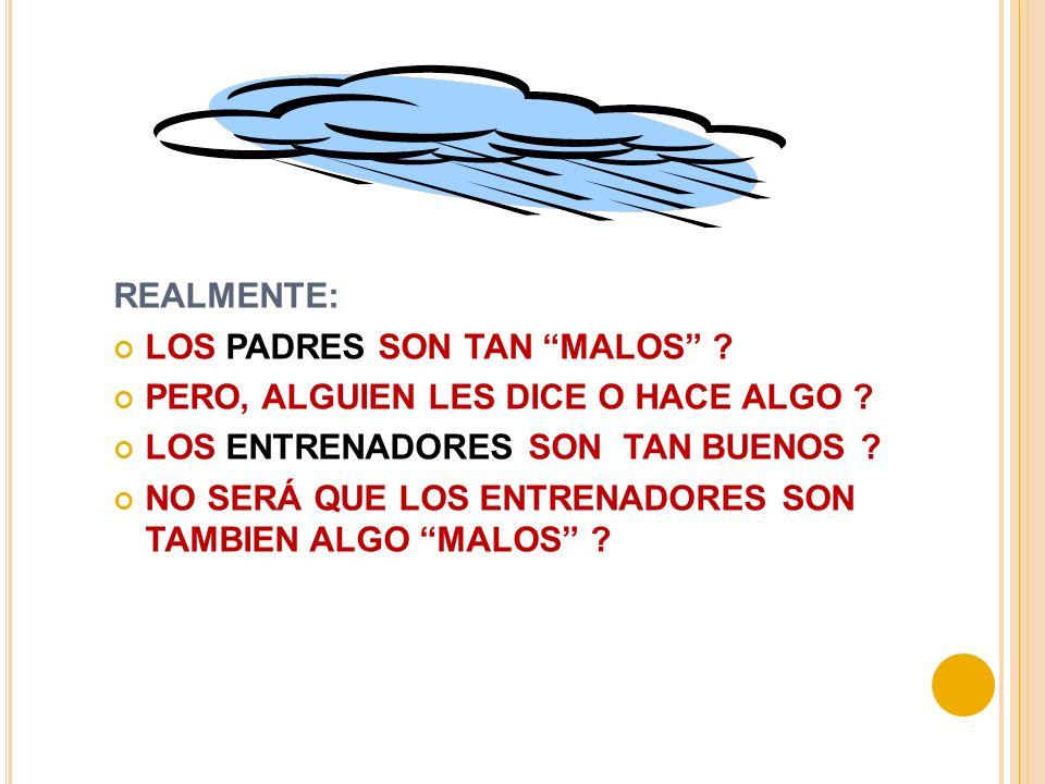 REALMENTE: LOS PADRES SON TAN MALOS PERO, ALGUIEN LES DICE O HACE ALGO LOS ENTRENADORES SON TAN BUENOS