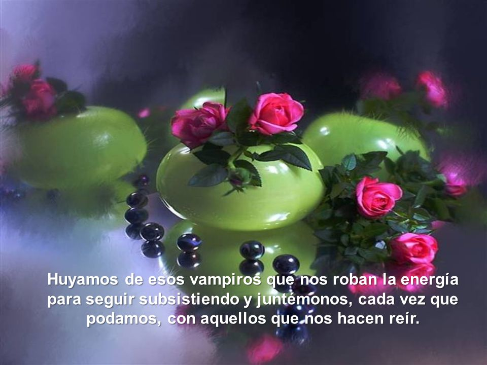 Huyamos de esos vampiros que nos roban la energía para seguir subsistiendo y juntémonos, cada vez que podamos, con aquellos que nos hacen reír.