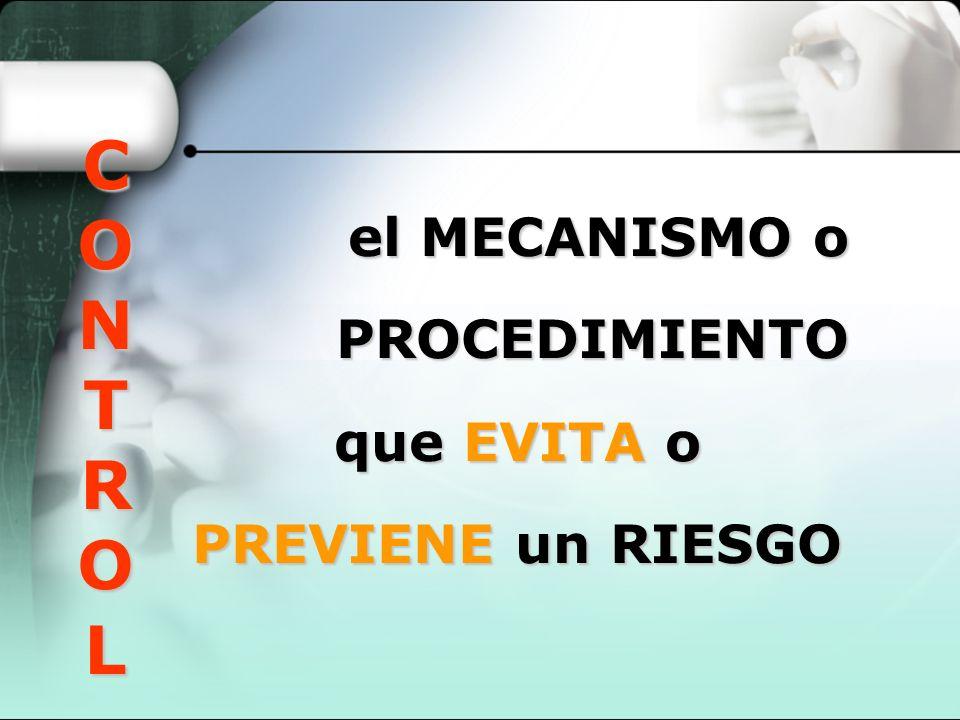 CONTROL el MECANISMO o PROCEDIMIENTO que EVITA o PREVIENE un RIESGO