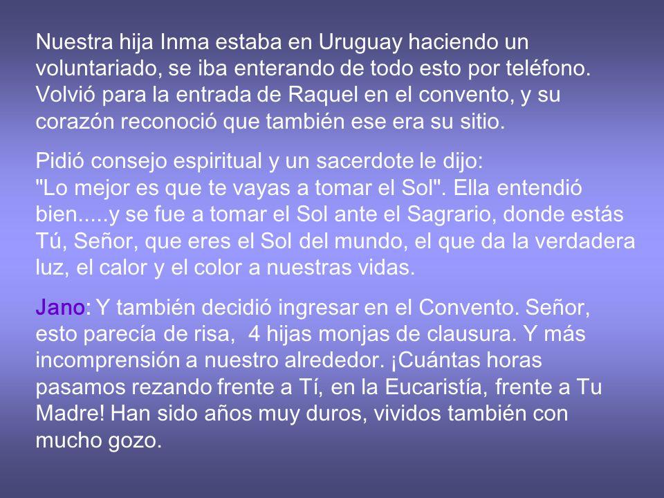 Nuestra hija Inma estaba en Uruguay haciendo un voluntariado, se iba enterando de todo esto por teléfono. Volvió para la entrada de Raquel en el convento, y su corazón reconoció que también ese era su sitio.