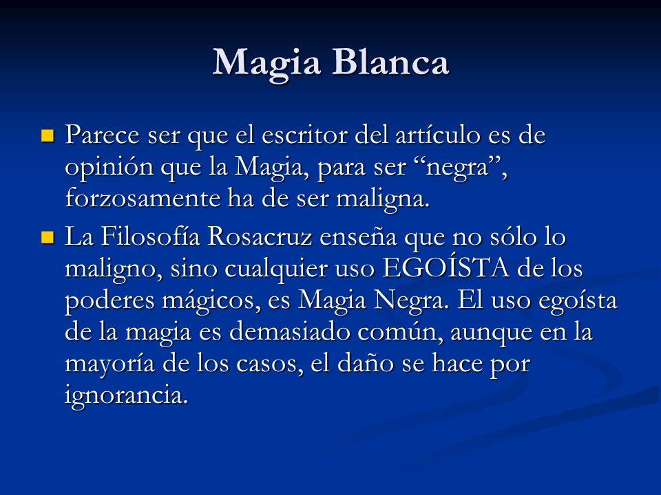 Magia Blanca Parece ser que el escritor del artículo es de opinión que la Magia, para ser negra , forzosamente ha de ser maligna.