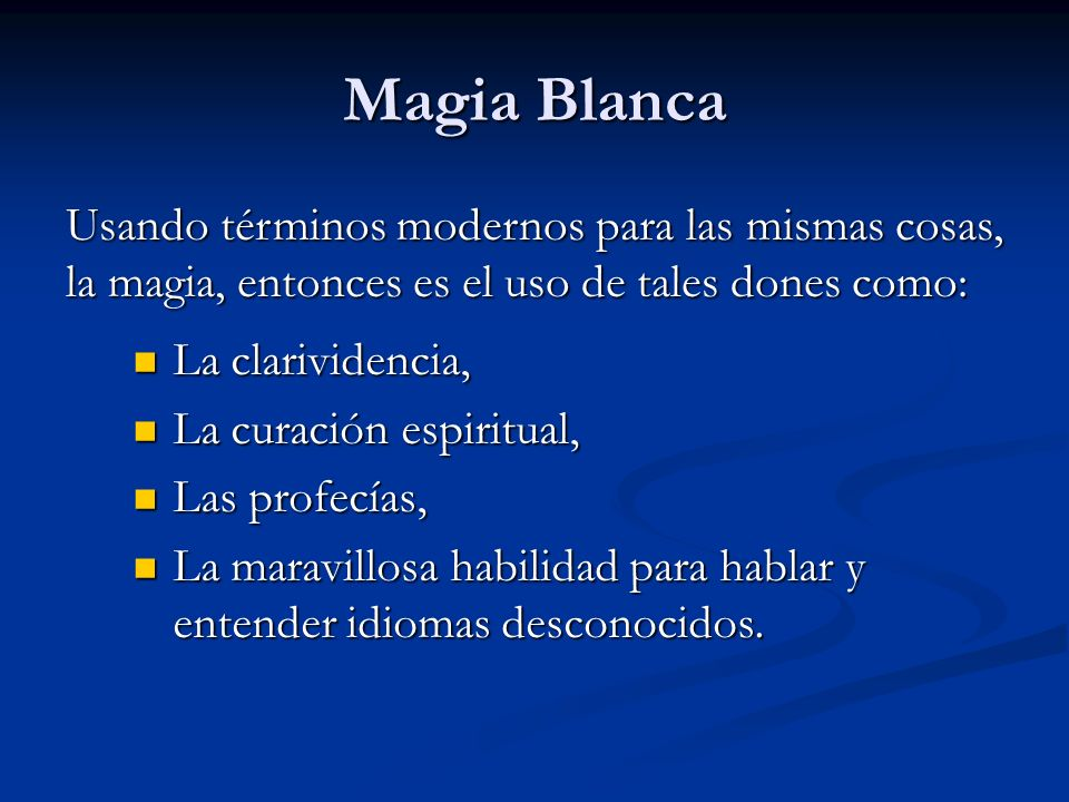Magia BlancaUsando términos modernos para las mismas cosas, la magia, entonces es el uso de tales dones como: