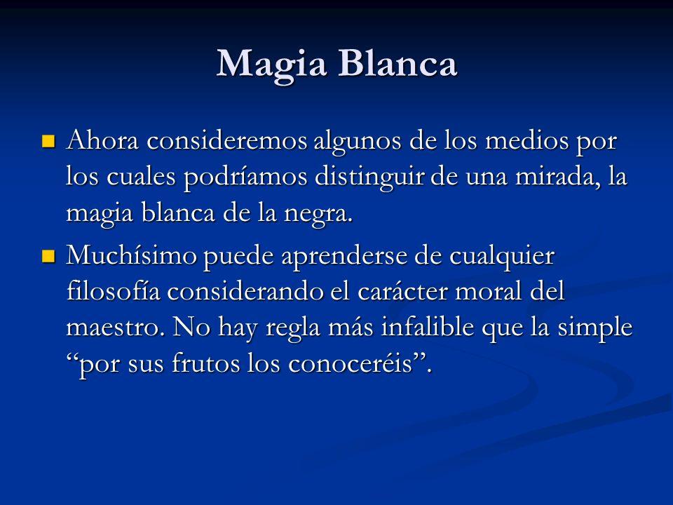 Magia BlancaAhora consideremos algunos de los medios por los cuales podríamos distinguir de una mirada, la magia blanca de la negra.