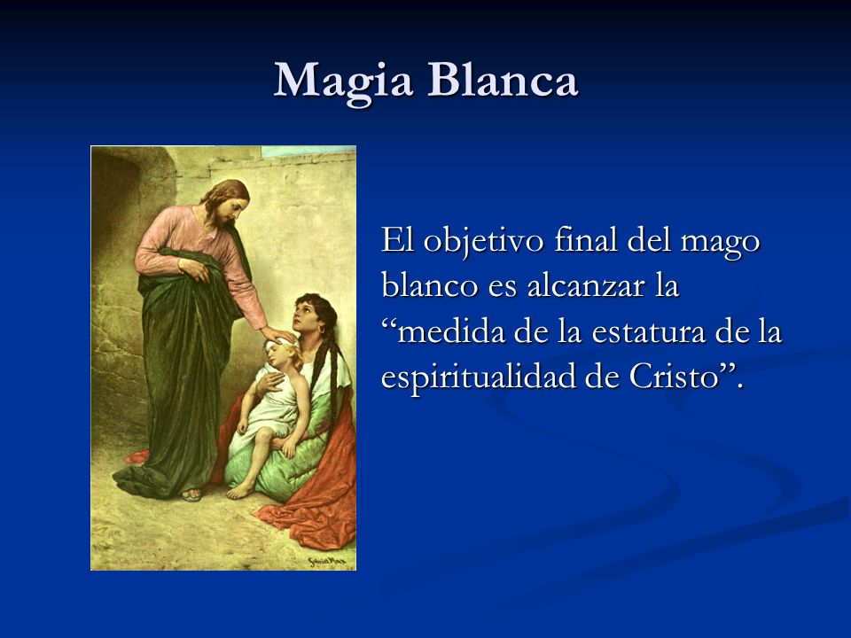 Magia BlancaEl objetivo final del mago blanco es alcanzar la medida de la estatura de la espiritualidad de Cristo .