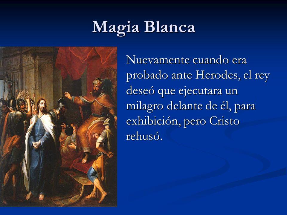 Magia Blanca Nuevamente cuando era probado ante Herodes, el rey deseó que ejecutara un milagro delante de él, para exhibición, pero Cristo rehusó.