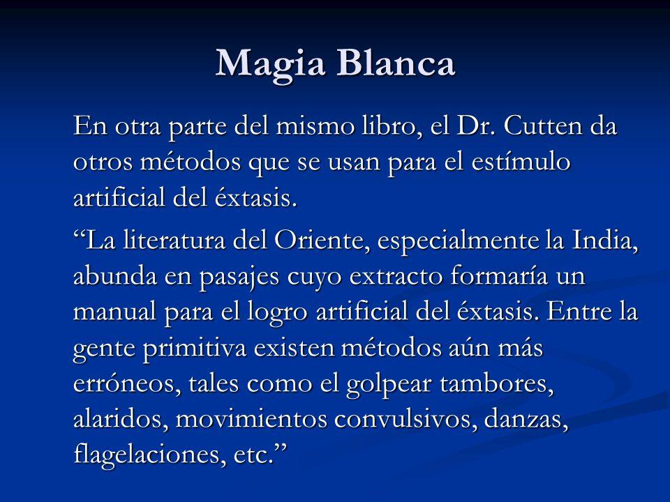 Magia Blanca En otra parte del mismo libro, el Dr. Cutten da otros métodos que se usan para el estímulo artificial del éxtasis.