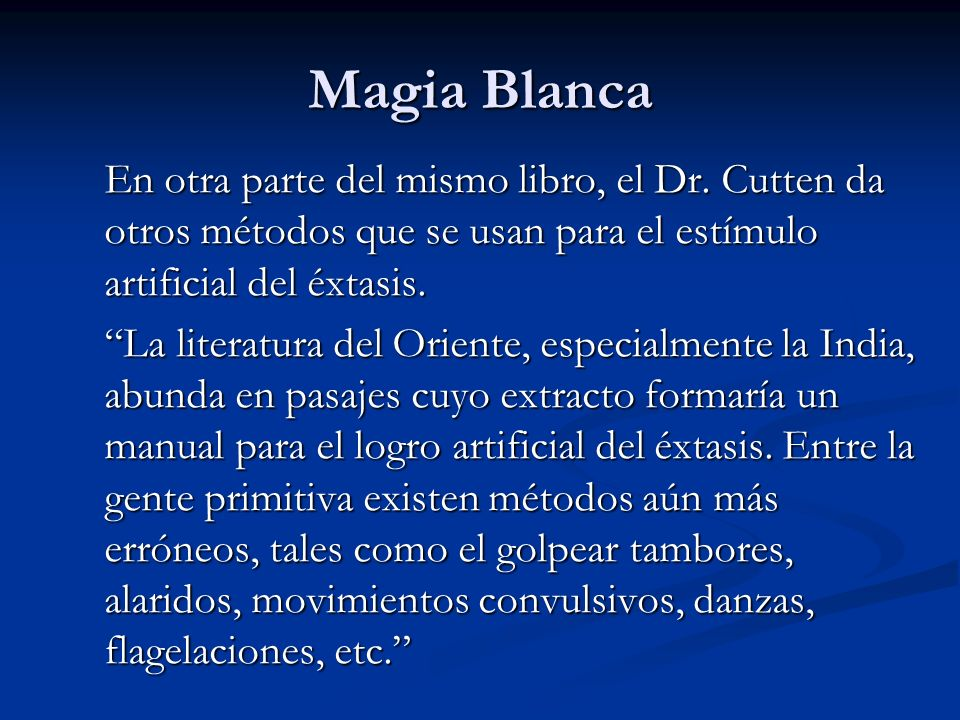 Magia BlancaEn otra parte del mismo libro, el Dr. Cutten da otros métodos que se usan para el estímulo artificial del éxtasis.