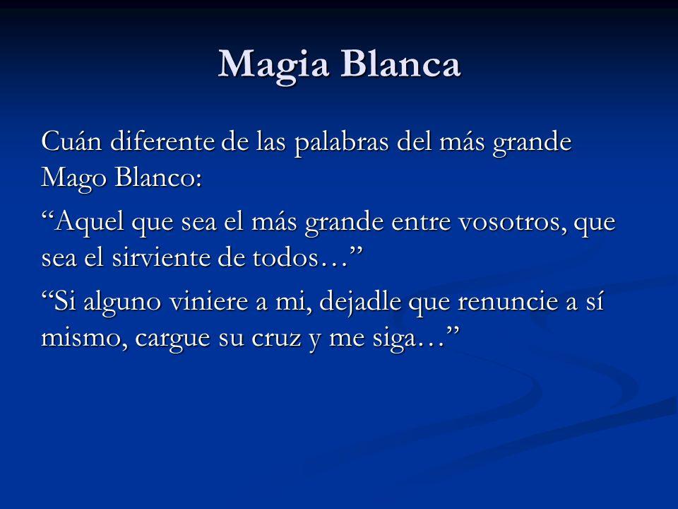 Magia BlancaCuán diferente de las palabras del más grande Mago Blanco: Aquel que sea el más grande entre vosotros, que sea el sirviente de todos…