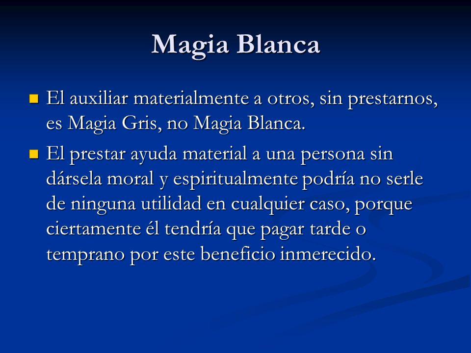 Magia Blanca El auxiliar materialmente a otros, sin prestarnos, es Magia Gris, no Magia Blanca.