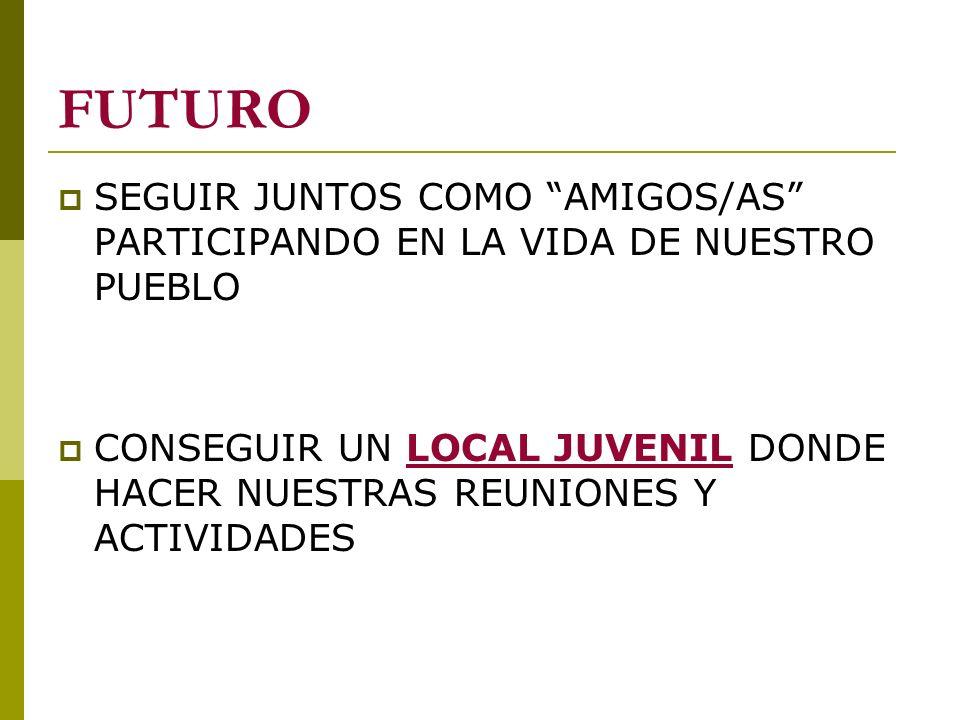 FUTURO SEGUIR JUNTOS COMO AMIGOS/AS PARTICIPANDO EN LA VIDA DE NUESTRO PUEBLO.