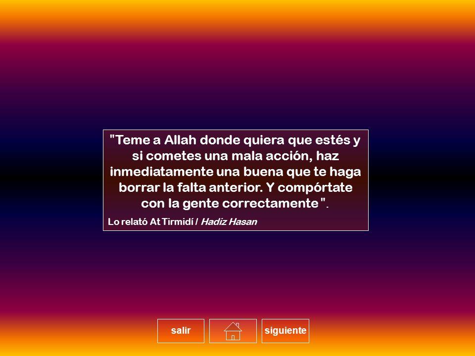 Teme a Allah donde quiera que estés y si cometes una mala acción, haz inmediatamente una buena que te haga borrar la falta anterior. Y compórtate con la gente correctamente.