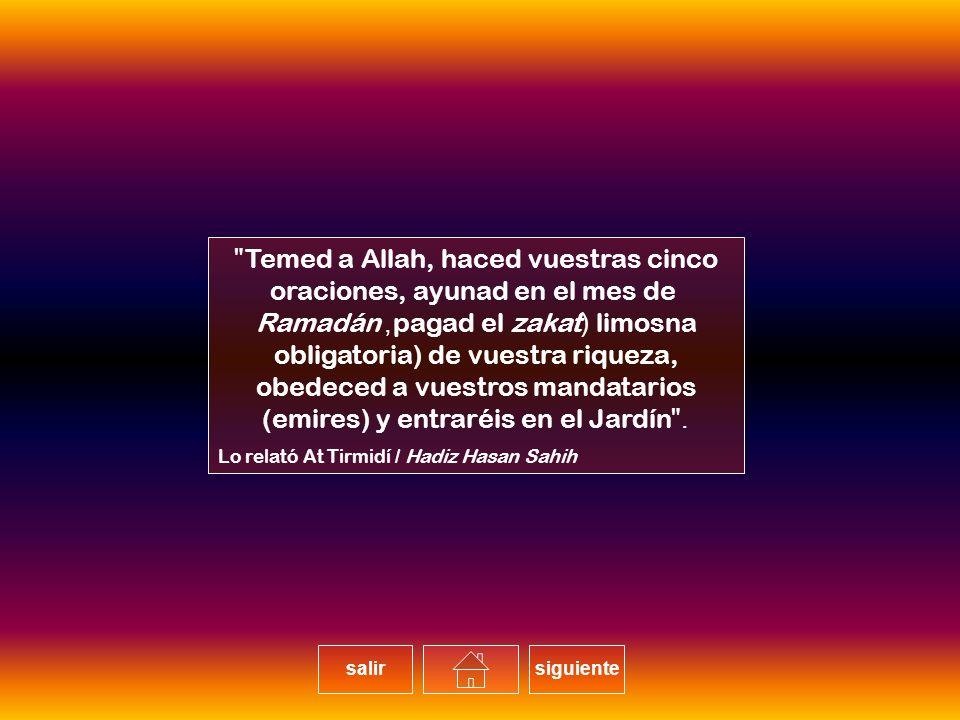Temed a Allah, haced vuestras cinco oraciones, ayunad en el mes de Ramadán, pagad el zakat (limosna obligatoria) de vuestra riqueza, obedeced a vuestros mandatarios (emires) y entraréis en el Jardín.