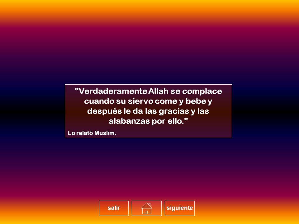 Verdaderamente Allah se complace cuando su siervo come y bebe y después le da las gracias y las alabanzas por ello.