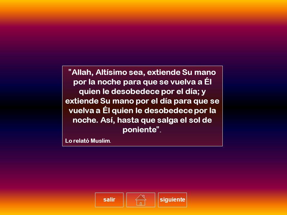 Allah, Altísimo sea, extiende Su mano por la noche para que se vuelva a Él quien le desobedece por el día; y extiende Su mano por el día para que se vuelva a Él quien le desobedece por la noche. Así, hasta que salga el sol de poniente.