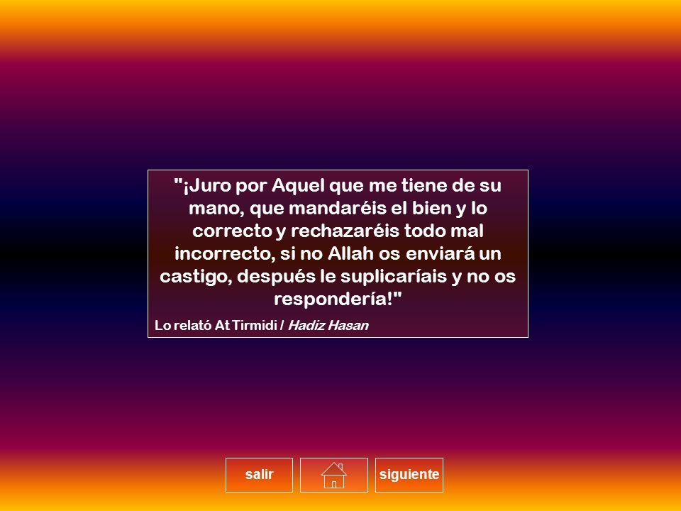 ¡Juro por Aquel que me tiene de su mano, que mandaréis el bien y lo correcto y rechazaréis todo mal incorrecto, si no Allah os enviará un castigo, después le suplicaríais y no os respondería!