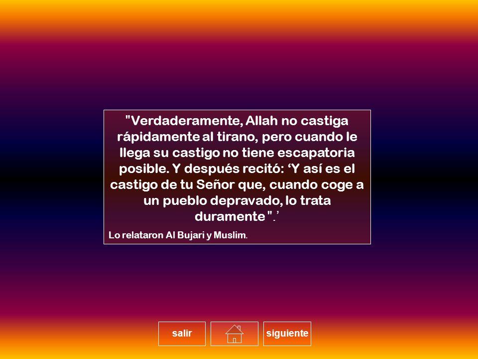Verdaderamente, Allah no castiga rápidamente al tirano, pero cuando le llega su castigo no tiene escapatoria posible. Y después recitó: 'Y así es el castigo de tu Señor que, cuando coge a un pueblo depravado, lo trata duramente'.