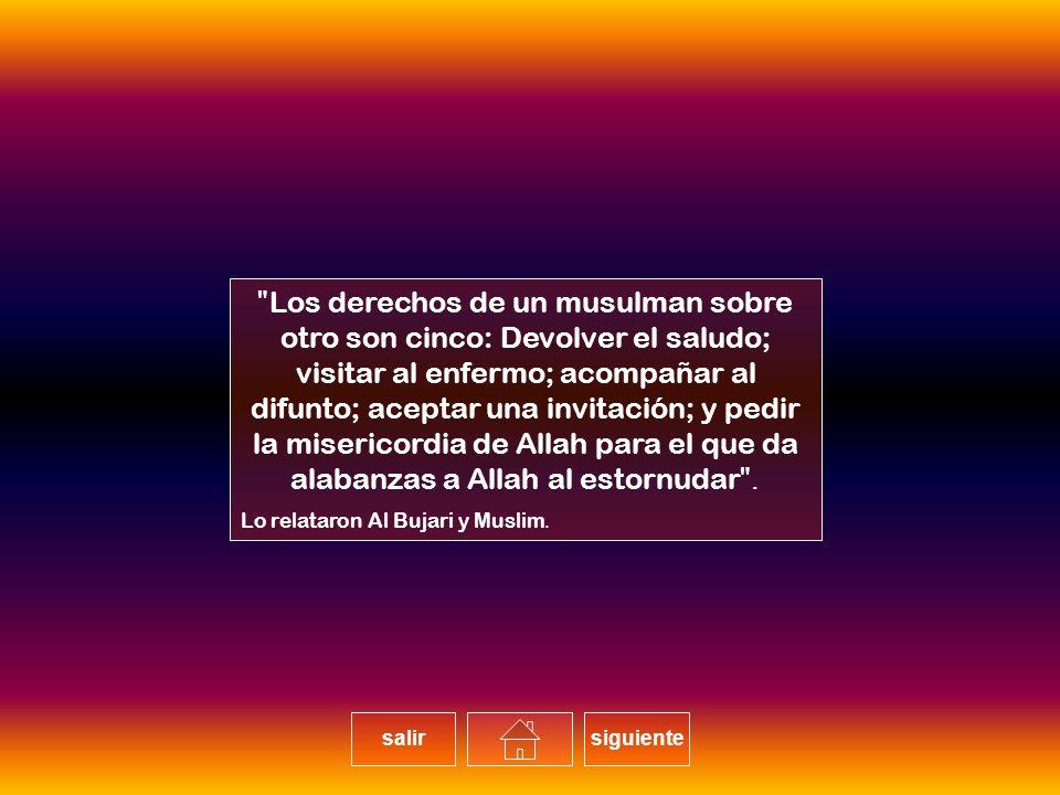 Los derechos de un musulman sobre otro son cinco: Devolver el saludo; visitar al enfermo; acompañar al difunto; aceptar una invitación; y pedir la misericordia de Allah para el que da alabanzas a Allah al estornudar.