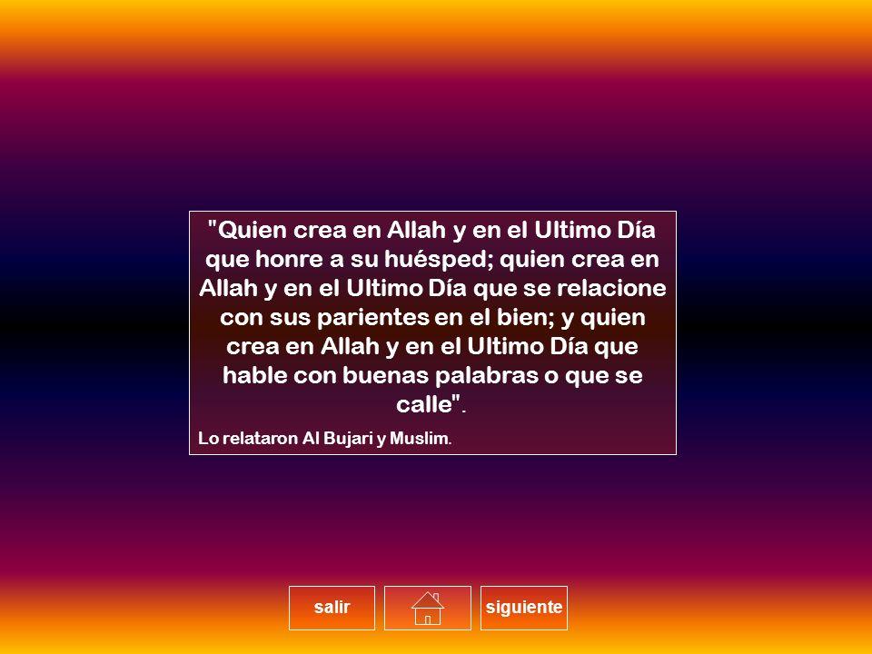 Quien crea en Allah y en el Ultimo Día que honre a su huésped; quien crea en Allah y en el Ultimo Día que se relacione con sus parientes en el bien; y quien crea en Allah y en el Ultimo Día que hable con buenas palabras o que se calle.