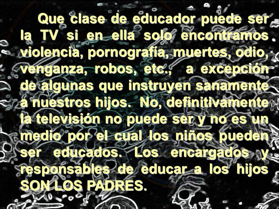 Que clase de educador puede ser la TV si en ella solo encontramos violencia, pornografía, muertes, odio, venganza, robos, etc., a excepción de algunas que instruyen sanamente a nuestros hijos.